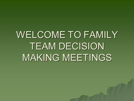 WELCOME TO FAMILY TEAM DECISION MAKING MEETINGS. THE PURPOSE OF THIS TRAINING IS.... Explain how Family Team Decision-making Meetings (FTDMs) are part.