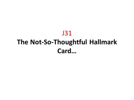 J31 The Not-So-Thoughtful Hallmark Card…. Anniversary Pick one of the greetings below and revise them using irony to create humor. 1.Happy Anniversary,
