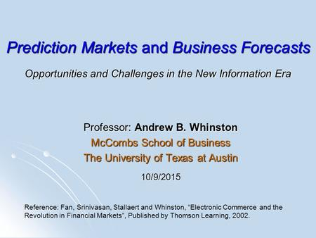 Prediction Markets and Business Forecasts Opportunities and Challenges in the New Information Era Professor: Andrew B. Whinston McCombs School of Business.