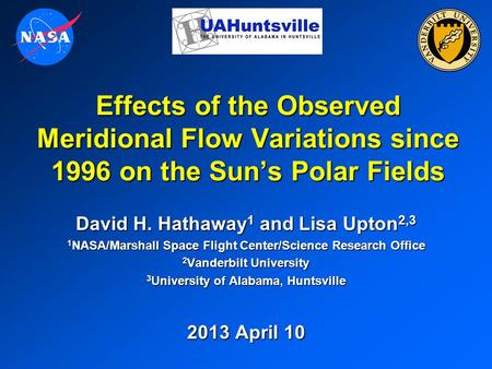 Effects of the Observed Meridional Flow Variations since 1996 on the Sun's Polar Fields David H. Hathaway 1 and Lisa Upton 2,3 1 NASA/Marshall Space Flight.