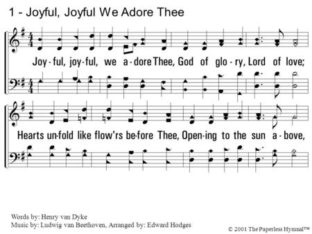 1. Joyful, joyful, we adore Thee, God of glory, Lord of love; Hearts unfold like flowers before Thee, Opening to the sun above, Melt the clouds of sin.