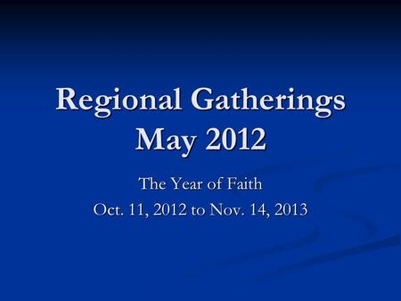 Regional Gatherings May 2012 The Year of Faith Oct. 11, 2012 to Nov. 14, 2013.