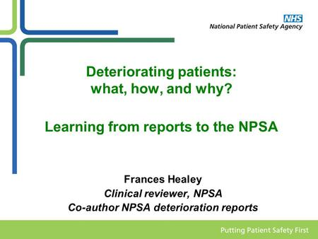 Deteriorating patients: what, how, and why? Learning from reports to the NPSA Frances Healey Clinical reviewer, NPSA Co-author NPSA deterioration reports.
