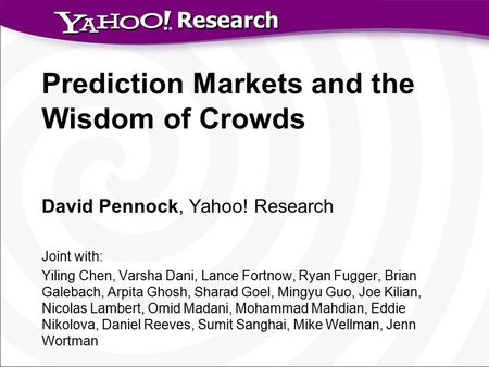 Research Prediction Markets and the Wisdom of Crowds David Pennock, Yahoo! Research Joint with: Yiling Chen, Varsha Dani, Lance Fortnow, Ryan Fugger, Brian.