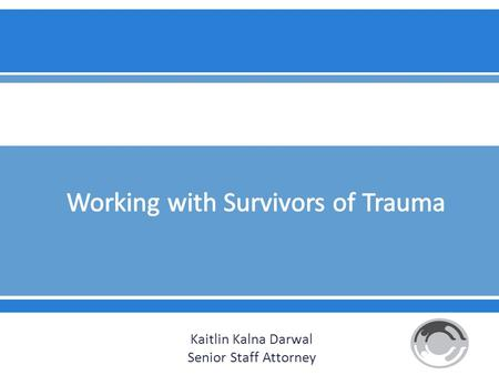 Kaitlin Kalna Darwal Senior Staff Attorney.  It will be important to familiarize yourself with signs of trauma and understand how it may manifest itself.