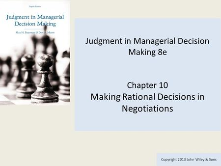 Judgment in Managerial Decision Making 8e Chapter 10 Making Rational Decisions in Negotiations Copyright 2013 John Wiley & Sons.
