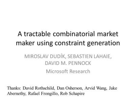 A tractable combinatorial market maker using constraint generation MIROSLAV DUDÍK, SEBASTIEN LAHAIE, DAVID M. PENNOCK Microsoft Research Thanks: David.