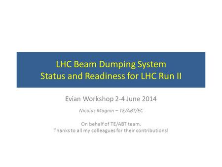 LHC Beam Dumping System Status and Readiness for LHC Run II Evian Workshop 2-4 June 2014 Nicolas Magnin – TE/ABT/EC On behalf of TE/ABT team. Thanks to.