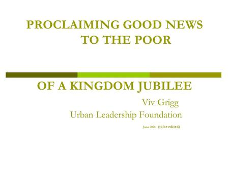 PROCLAIMING GOOD NEWS TO THE POOR OF A KINGDOM JUBILEE Viv Grigg Urban Leadership Foundation June 2006 (to be edited)