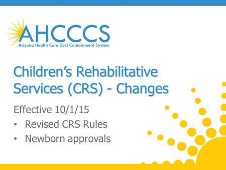 Children's Rehabilitative Services (CRS) - Changes Effective 10/1/15 Revised CRS Rules Newborn approvals.