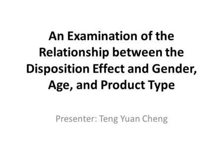 An Examination of the Relationship between the Disposition Effect and Gender, Age, and Product Type Presenter: Teng Yuan Cheng.