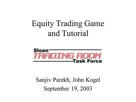 Equity Trading Game and Tutorial Sanjiv Parekh, John Kogel September 19, 2003.