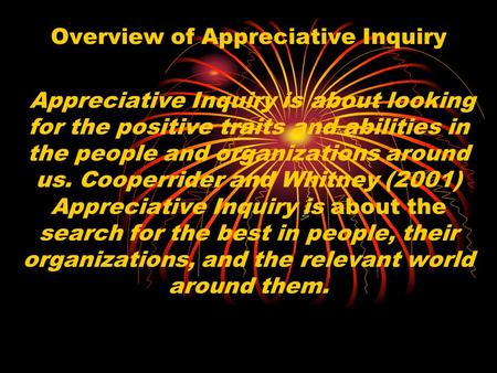 Overview of Appreciative Inquiry Appreciative Inquiry is about looking for the positive traits and abilities in the people and organizations around us.