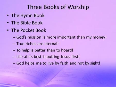 Three Books of Worship The Hymn Book The Bible Book The Pocket Book – God's mission is more important than my money! – True riches are eternal! – To help.
