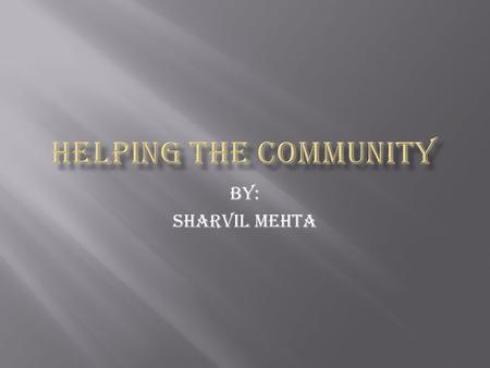 By: Sharvil Mehta.  Community service is a project to help people and their community by taking time out of one's day to help on special projects  If.