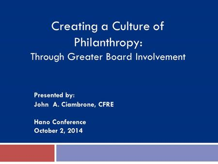 Presented by: John A. Ciambrone, CFRE Hano Conference October 2, 2014 Creating a Culture of Philanthropy: Through Greater Board Involvement.
