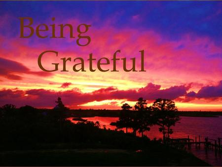 Being Grateful. What is Gratitude?  Thankfulness  Gratefulness  Appreciation A feeling or attitude that acknowledges a benefit or gift that you have.