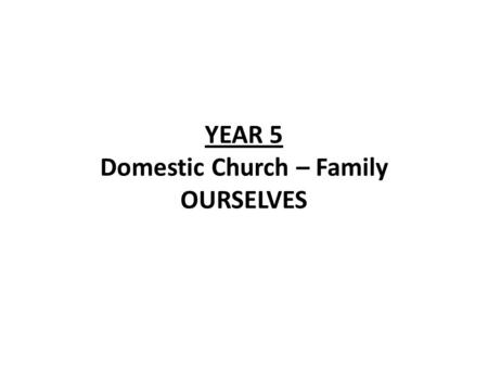 YEAR 5 Domestic Church – Family OURSELVES. YEAR 5 OURSELVES LF1 You are a holy people ScriptureChristian Beliefs Belief that |Christians are chosen by.