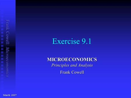 Frank Cowell: Microeconomics Exercise 9.1 MICROECONOMICS Principles and Analysis Frank Cowell March 2007.
