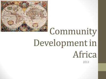 Community Development in Africa 2013. Discussion guide A quick trip through history and beyond: 1.A brief look at the history of civilizations in Africa.