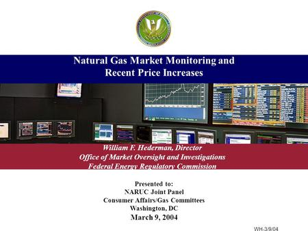Presented to: NARUC Joint Panel Consumer Affairs/Gas Committees Washington, DC March 9, 2004 Natural Gas Market Monitoring and Recent Price Increases William.