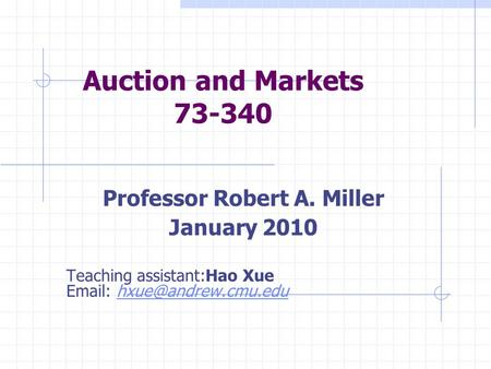 Auction and Markets 73-340 Professor Robert A. Miller January 2010 Teaching assistant:Hao Xue