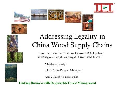 Linking Business with Responsible Forest Management Addressing Legality in China Wood Supply Chains Presentation to the Chatham House/IUCN Update Meeting.