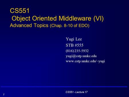 CS551 - Lecture 17 1 CS551 Object Oriented Middleware (VI) Advanced Topics (Chap. 8-10 of EDO) Yugi Lee STB #555 (816) 235-5932