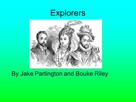 Explorers By Jake Partington and Bouke Riley. By the late 1400s people in Europe knew the world was round. No one in Europe new that America was between.