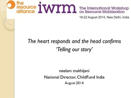The heart responds and the head confirms 'Telling our story' neelam makhijani National Director, ChildFund India August 2014.