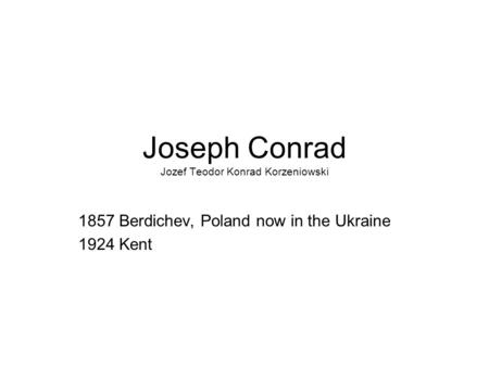 Joseph Conrad Jozef Teodor Konrad Korzeniowski 1857 Berdichev, Poland now in the Ukraine 1924 Kent.