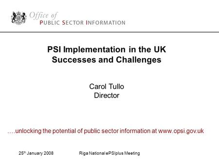 25 th January 2008Riga National ePSIplus Meeting PSI Implementation in the UK Successes and Challenges Carol Tullo Director ….unlocking the potential of.