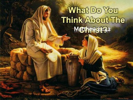 Matthew 22:42-46 (NKJV) 42 saying, What do you think about the Christ? Whose Son is He? They said to Him, The Son of David. 43 He said to them,