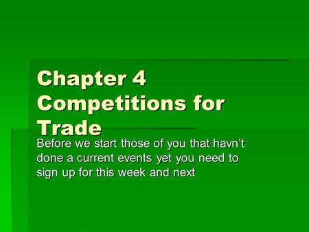 Chapter 4 Competitions for Trade Before we start those of you that havn't done a current events yet you need to sign up for this week and next.