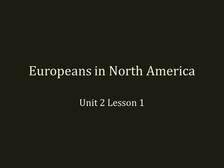 Europeans in North America Unit 2 Lesson 1. European Exploration Europeans traded with Asians mostly by land. – Travel was slow, difficult, and dangerous.