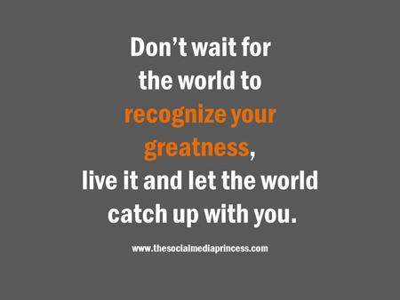 Don't wait for the world to recognize your greatness, live it and let the world catch up with you. www.thesocialmediaprincess.com.