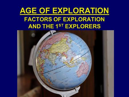 AGE OF EXPLORATION FACTORS OF EXPLORATION AND THE 1 ST EXPLORERS.