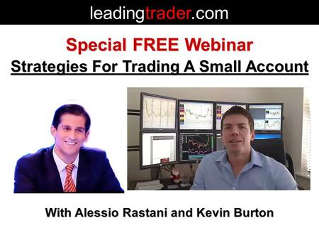 Special FREE Webinar Strategies For Trading A Small Account With Alessio Rastani and Kevin Burton leadingtrader.com.
