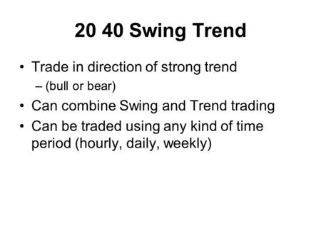 20 40 Swing Trend Trade in direction of strong trend –(bull or bear) Can combine Swing and Trend trading Can be traded using any kind of time period (hourly,