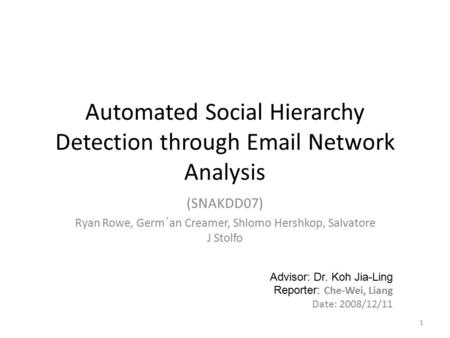 Automated Social Hierarchy Detection through Email Network Analysis (SNAKDD07) Ryan Rowe, Germ´an Creamer, Shlomo Hershkop, Salvatore J Stolfo 1 Advisor: