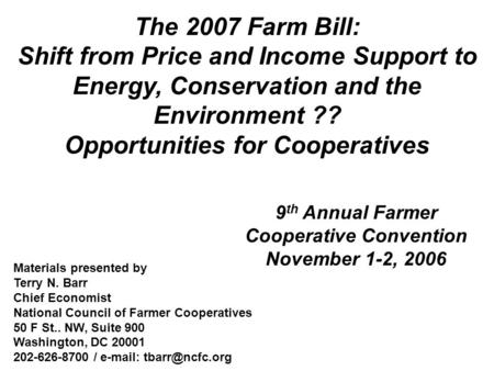 The 2007 Farm Bill: Shift from Price and Income Support to Energy, Conservation and the Environment ?? Opportunities for Cooperatives 9 th Annual Farmer.