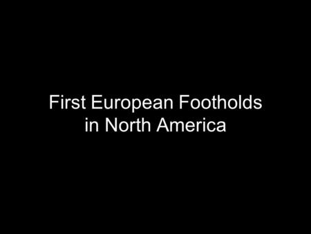 First European Footholds in North America. Spanish Colonization Failed efforts in Eastern North American were searches for wealth and natives Hopes for.