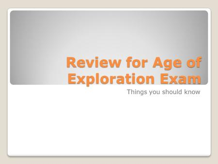 Review for Age of Exploration Exam Things you should know.
