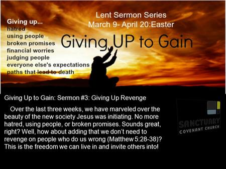 Giving Up to Gain: Sermon #3: Giving Up Revenge Over the last three weeks, we have marveled over the beauty of the new society Jesus was initiating. No.