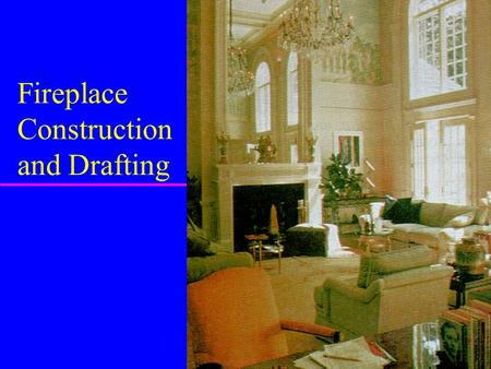 Fireplace Construction and Drafting Introduction u How many of you have a fireplace in your home? u Is it your major source of heating? u Fireplaces.