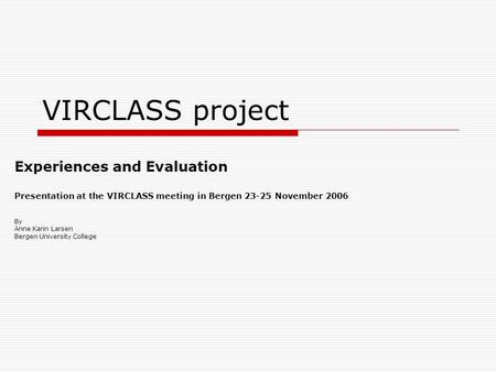VIRCLASS project Experiences and Evaluation Presentation at the VIRCLASS meeting in Bergen 23-25 November 2006 By Anne Karin Larsen Bergen University College.