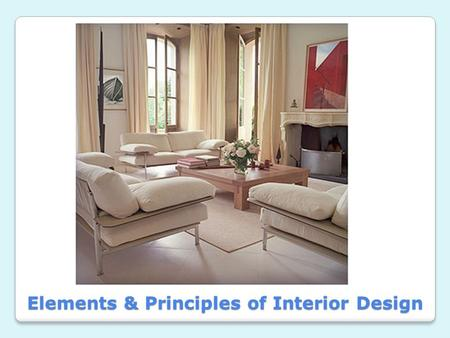 Elements & Principles of Interior Design. 1.Line 2.Form 3.S p a c e 4.Texture 5.Color Elements of Design – Your Tools.