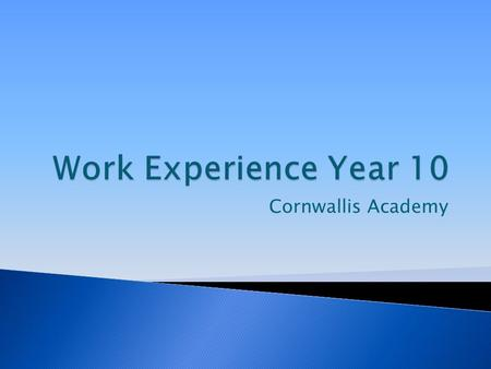 Cornwallis Academy.  All students in year 10 will take part in a one week work experience placement, after their exams.  13 th -17 th July 2015.