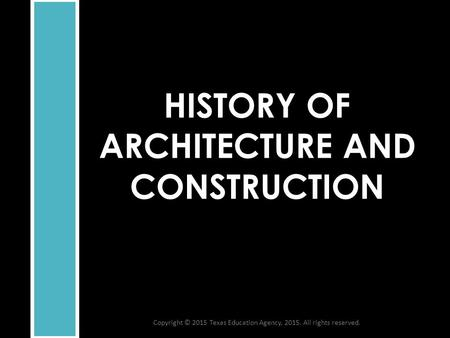 HISTORY OF ARCHITECTURE AND CONSTRUCTION Copyright © 2015 Texas Education Agency, 2015. All rights reserved.