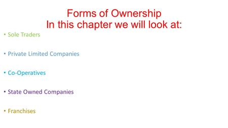 Sole Traders Private Limited Companies Co-Operatives State Owned Companies Franchises Forms of Ownership In this chapter we will look at: